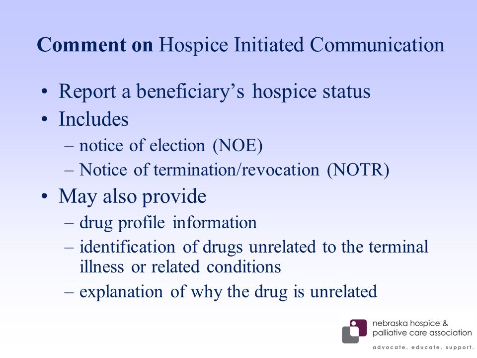 Comment on Hospice Initiated Communication Report a beneficiary's hospice status Includes –notice of election (NOE) –Notice of termination/revocation (NOTR) May also provide –drug profile information –identification of drugs unrelated to the terminal illness or related conditions –explanation of why the drug is unrelated