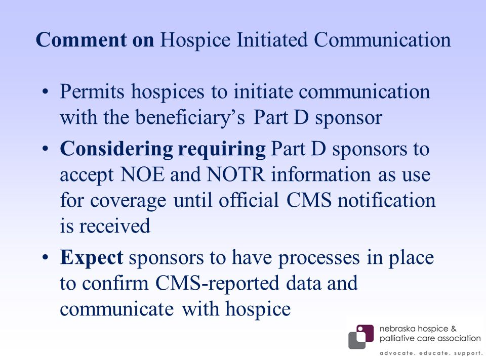 Comment on Hospice Initiated Communication Permits hospices to initiate communication with the beneficiary's Part D sponsor Considering requiring Part D sponsors to accept NOE and NOTR information as use for coverage until official CMS notification is received Expect sponsors to have processes in place to confirm CMS-reported data and communicate with hospice