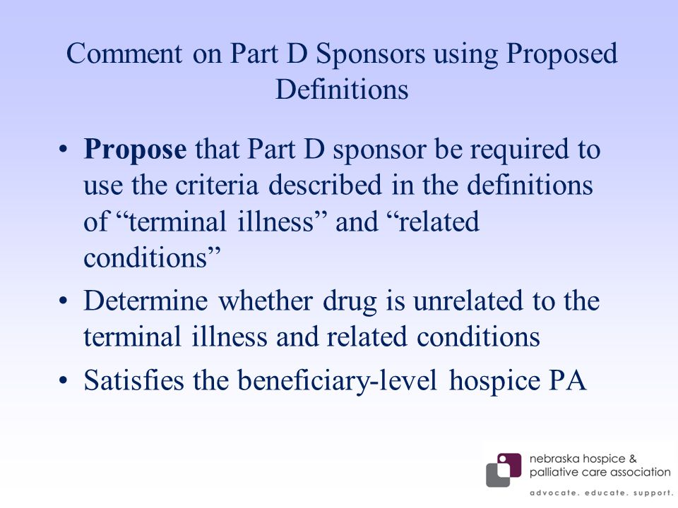 Comment on Part D Sponsors using Proposed Definitions Propose that Part D sponsor be required to use the criteria described in the definitions of terminal illness and related conditions Determine whether drug is unrelated to the terminal illness and related conditions Satisfies the beneficiary-level hospice PA