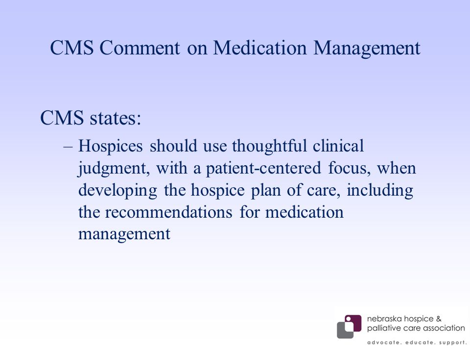 CMS Comment on Medication Management CMS states: –Hospices should use thoughtful clinical judgment, with a patient-centered focus, when developing the hospice plan of care, including the recommendations for medication management