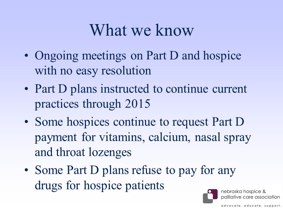 What we know Ongoing meetings on Part D and hospice with no easy resolution Part D plans instructed to continue current practices through 2015 Some hospices continue to request Part D payment for vitamins, calcium, nasal spray and throat lozenges Some Part D plans refuse to pay for any drugs for hospice patients
