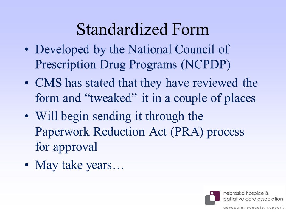 Standardized Form Developed by the National Council of Prescription Drug Programs (NCPDP) CMS has stated that they have reviewed the form and tweaked it in a couple of places Will begin sending it through the Paperwork Reduction Act (PRA) process for approval May take years…