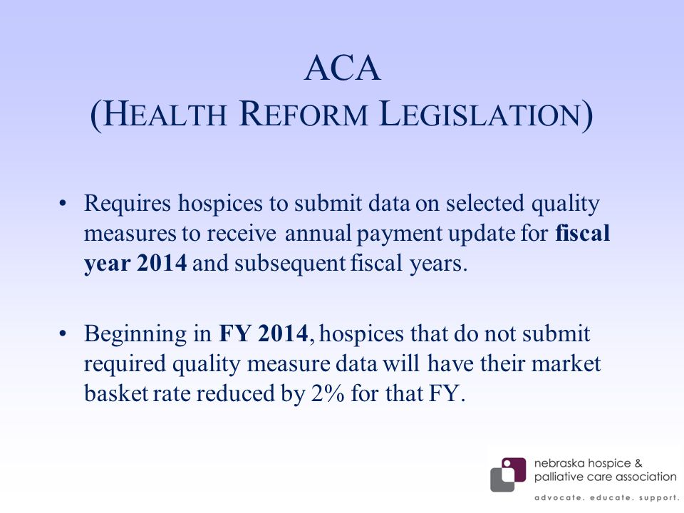 ACA (H EALTH R EFORM L EGISLATION ) Requires hospices to submit data on selected quality measures to receive annual payment update for fiscal year 2014 and subsequent fiscal years.