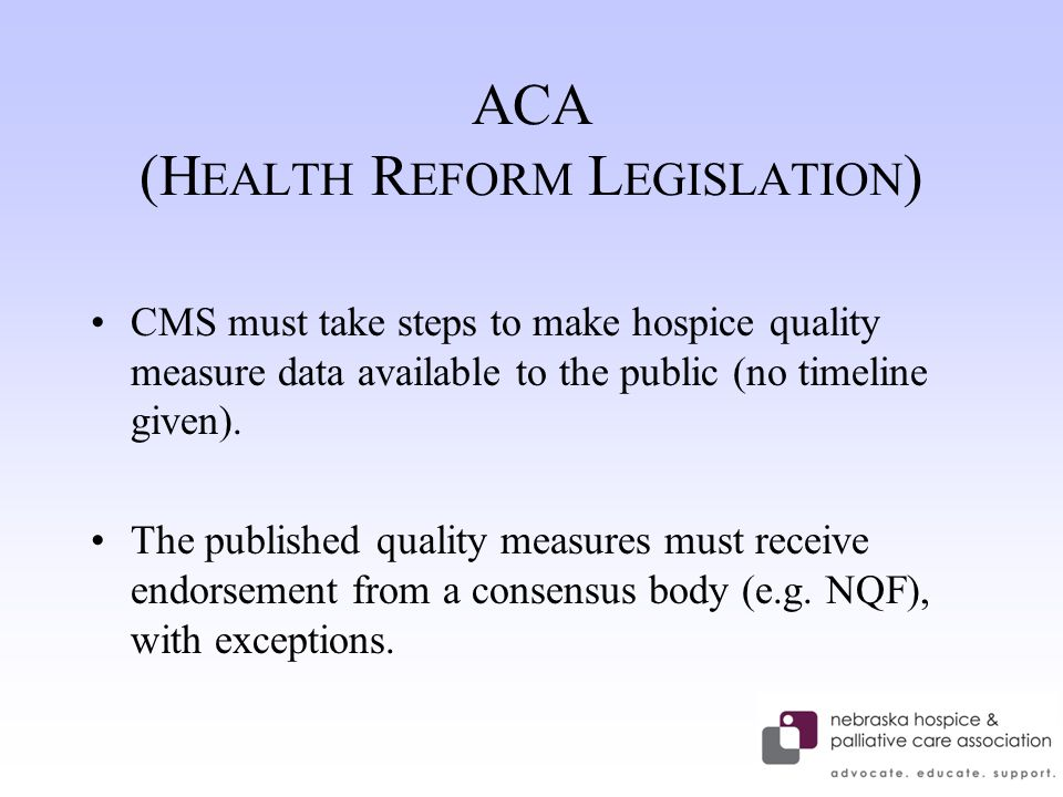 ACA (H EALTH R EFORM L EGISLATION ) CMS must take steps to make hospice quality measure data available to the public (no timeline given).
