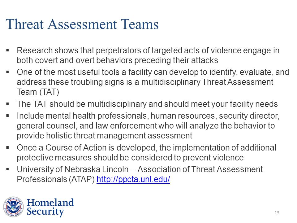 Threat Assessment Teams  Research shows that perpetrators of targeted acts of violence engage in both covert and overt behaviors preceding their attacks  One of the most useful tools a facility can develop to identify, evaluate, and address these troubling signs is a multidisciplinary Threat Assessment Team (TAT)  The TAT should be multidisciplinary and should meet your facility needs  Include mental health professionals, human resources, security director, general counsel, and law enforcement who will analyze the behavior to provide holistic threat management assessment  Once a Course of Action is developed, the implementation of additional protective measures should be considered to prevent violence  University of Nebraska Lincoln -- Association of Threat Assessment Professionals (ATAP) http://ppcta.unl.edu/http://ppcta.unl.edu/ 13