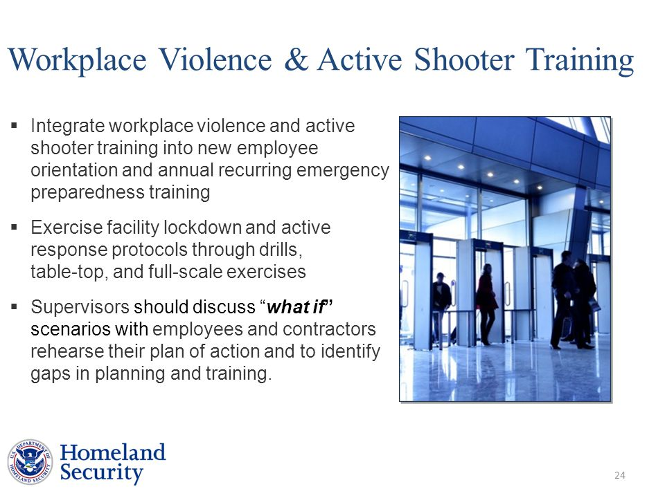 Workplace Violence & Active Shooter Training  Integrate workplace violence and active shooter training into new employee (contractor) orientation and annual recurring emergency preparedness training  Exercise facility lockdown and active shooter response protocols through drills, table-top, and full-scale exercises  Supervisors should discuss what if scenarios with employees and contractors to rehearse their plan of action and to identify gaps in planning and training.