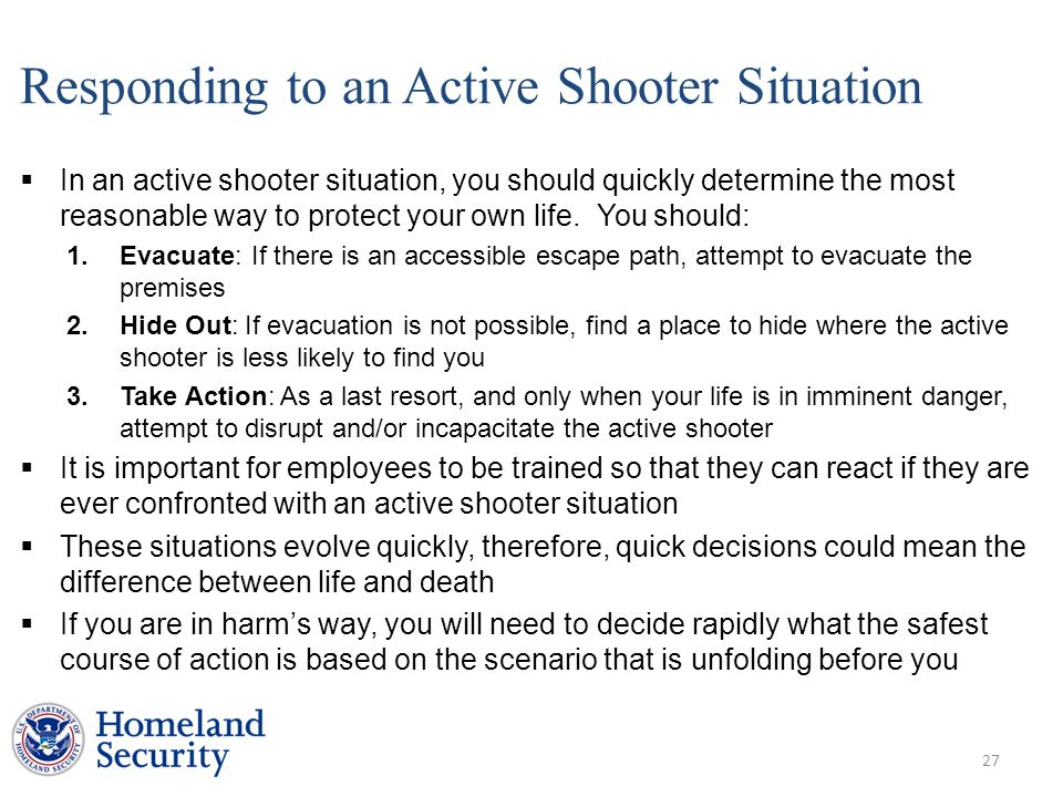 Responding to an Active Shooter Situation  In an active shooter situation, you should quickly determine the most reasonable way to protect your own life.