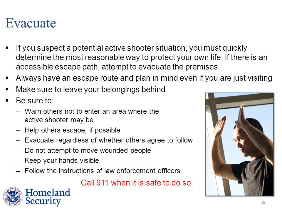 Evacuate  If you suspect a potential active shooter situation, you must quickly determine the most reasonable way to protect your own life; if there is an accessible escape path, attempt to evacuate the premises  Always have an escape route and plan in mind even if you are just visiting  Make sure to leave your belongings behind  Be sure to: –Warn others not to enter an area where the active shooter may be –Help others escape, if possible –Evacuate regardless of whether others agree to follow –Do not attempt to move wounded people –Keep your hands visible –Follow the instructions of law enforcement officers 28 Call 911 when it is safe to do so.