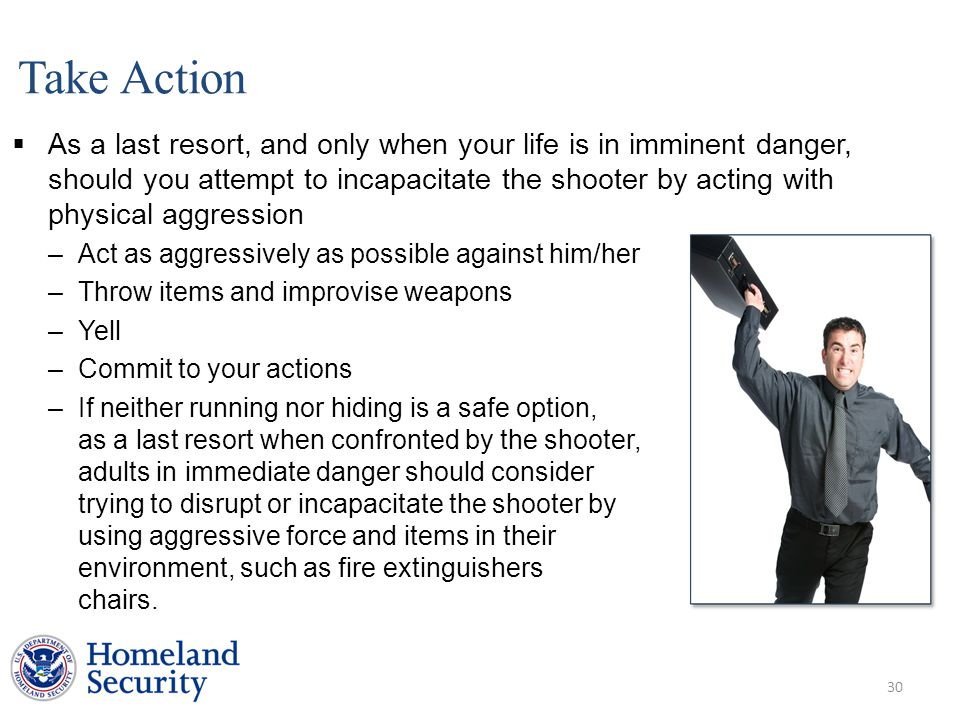 Take Action  As a last resort, and only when your life is in imminent danger, should you attempt to incapacitate the shooter by acting with physical aggression –Act as aggressively as possible against him/her –Throw items and improvise weapons –Yell –Commit to your actions –If neither running nor hiding is a safe option, as a last resort when confronted by the shooter, adults in immediate danger should consider trying to disrupt or incapacitate the shooter by using aggressive force and items in their environment, such as fire extinguishers and chairs.