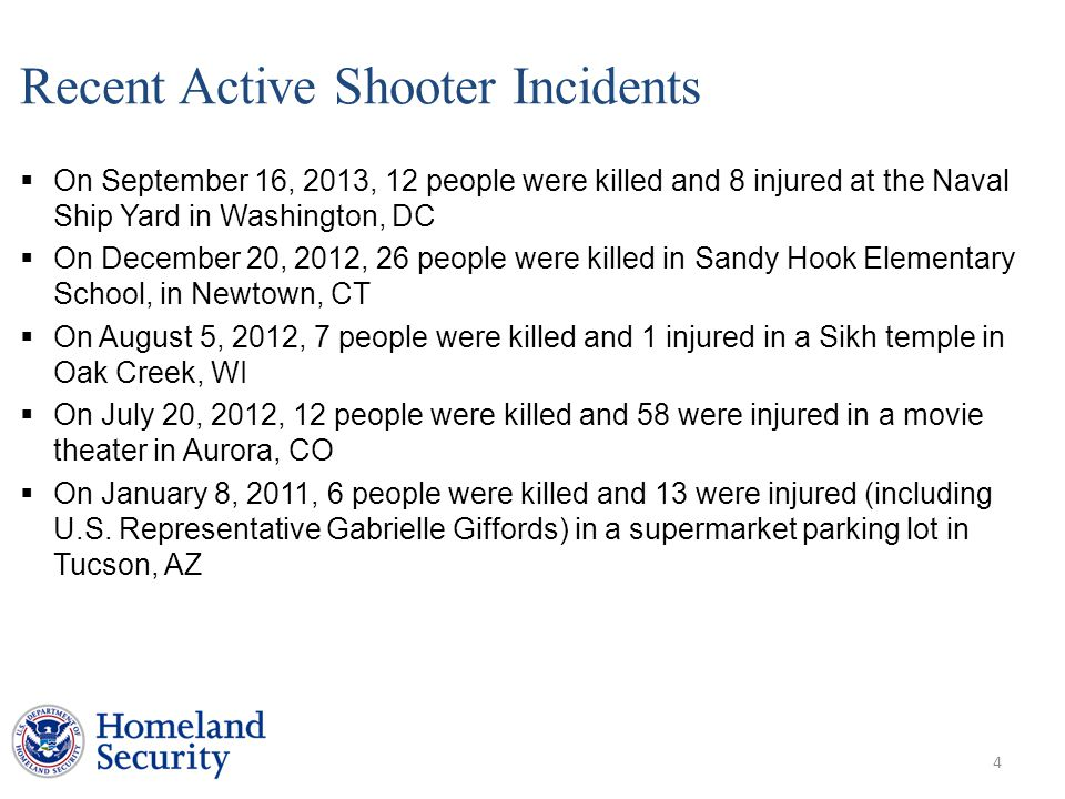 Recent Active Shooter Incidents  On September 16, 2013, 12 people were killed and 8 injured at the Naval Ship Yard in Washington, DC  On December 20, 2012, 26 people were killed in Sandy Hook Elementary School, in Newtown, CT  On August 5, 2012, 7 people were killed and 1 injured in a Sikh temple in Oak Creek, WI  On July 20, 2012, 12 people were killed and 58 were injured in a movie theater in Aurora, CO  On January 8, 2011, 6 people were killed and 13 were injured (including U.S.
