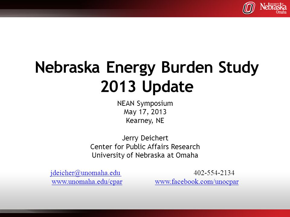 Nebraska Energy Burden Study 2013 Update NEAN Symposium May 17, 2013 Kearney, NE Jerry Deichert Center for Public Affairs Research University of Nebraska at Omaha jdeicher@unomaha.edu jdeicher@unomaha.edu 402-554-2134 www.unomaha.edu/cparwww.unomaha.edu/cpar www.facebook.com/unocparwww.facebook.com/unocpar