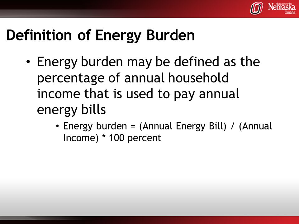 Definition of Energy Burden Energy burden may be defined as the percentage of annual household income that is used to pay annual energy bills Energy burden = (Annual Energy Bill) / (Annual Income) * 100 percent