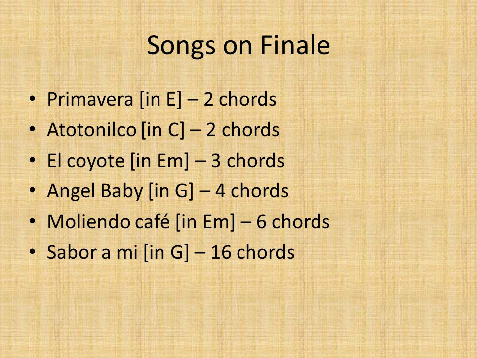 Songs on Finale Primavera [in E] – 2 chords Atotonilco [in C] – 2 chords El coyote [in Em] – 3 chords Angel Baby [in G] – 4 chords Moliendo café [in Em] – 6 chords Sabor a mi [in G] – 16 chords