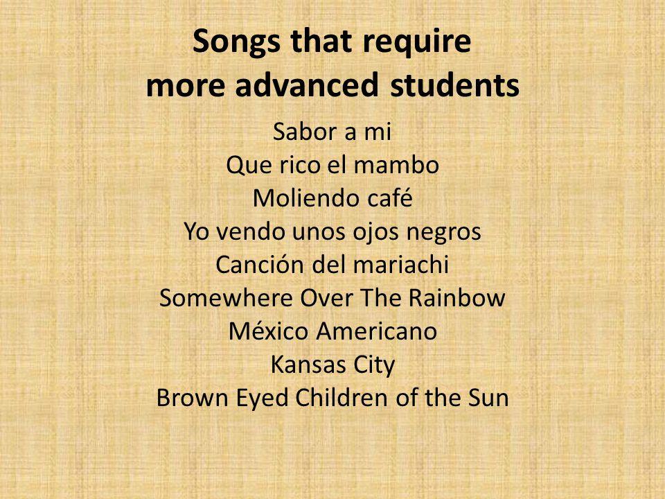 Songs that require more advanced students Sabor a mi Que rico el mambo Moliendo café Yo vendo unos ojos negros Canción del mariachi Somewhere Over The