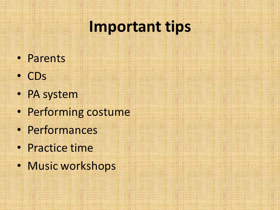 Important tips Parents CDs PA system Performing costume Performances Practice time Music workshops