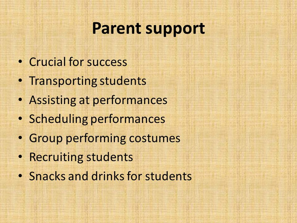 Parent support Crucial for success Transporting students Assisting at performances Scheduling performances Group performing costumes Recruiting students Snacks and drinks for students