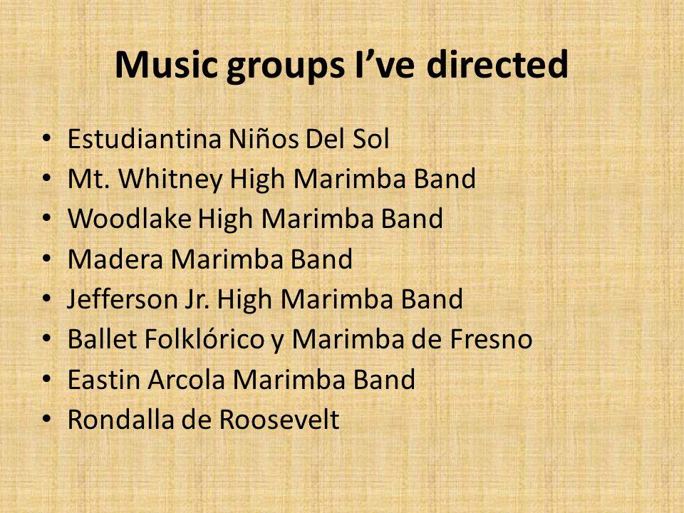Music groups I've directed Estudiantina Niños Del Sol Mt. Whitney High Marimba Band Woodlake High Marimba Band Madera Marimba Band Jefferson Jr. High