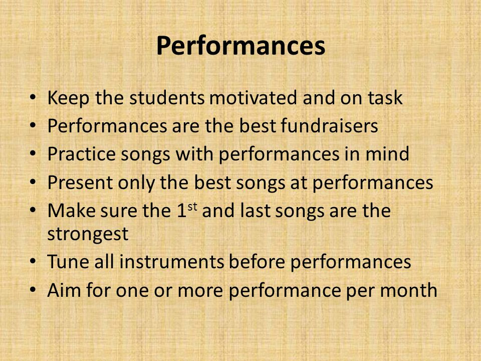 Performances Keep the students motivated and on task Performances are the best fundraisers Practice songs with performances in mind Present only the best songs at performances Make sure the 1 st and last songs are the strongest Tune all instruments before performances Aim for one or more performance per month