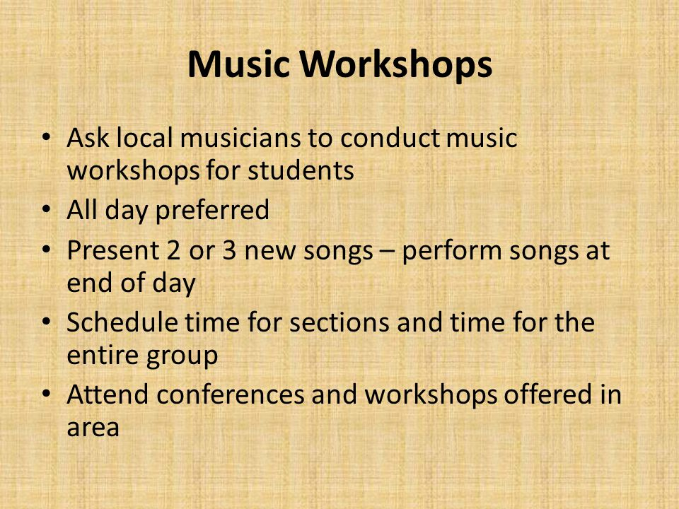 Music Workshops Ask local musicians to conduct music workshops for students All day preferred Present 2 or 3 new songs – perform songs at end of day Schedule time for sections and time for the entire group Attend conferences and workshops offered in area