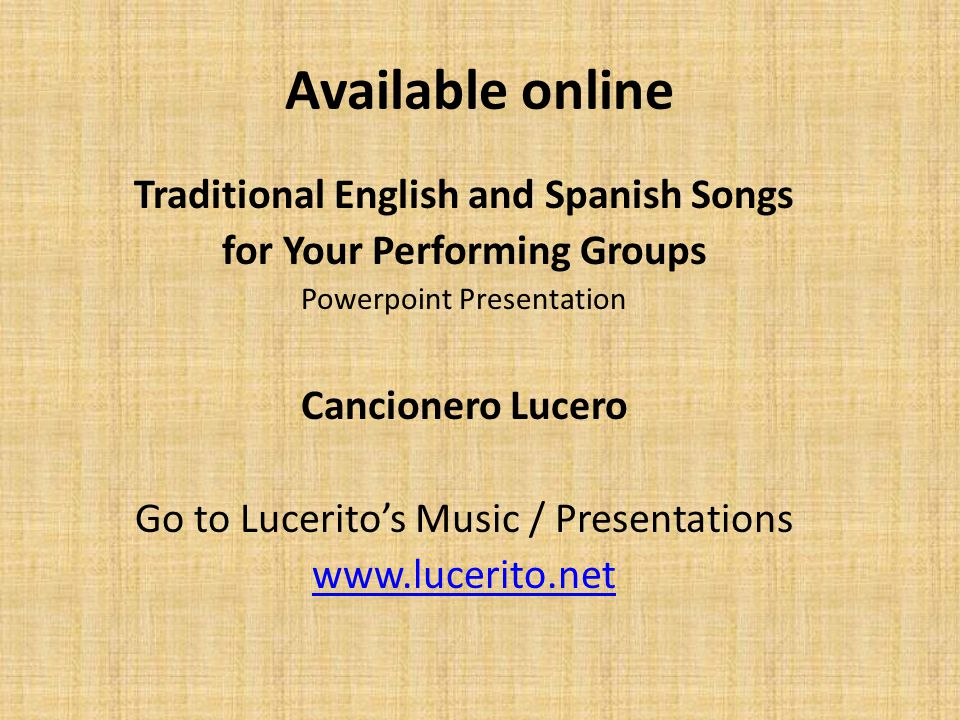 Available online Traditional English and Spanish Songs for Your Performing Groups Powerpoint Presentation Cancionero Lucero Go to Lucerito's Music / Presentations www.lucerito.net