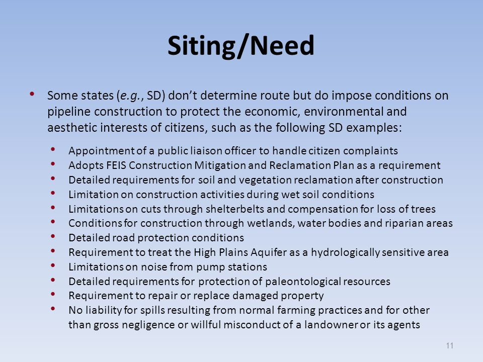 Siting/Need Some states (e.g., SD) don't determine route but do impose conditions on pipeline construction to protect the economic, environmental and aesthetic interests of citizens, such as the following SD examples: Appointment of a public liaison officer to handle citizen complaints Adopts FEIS Construction Mitigation and Reclamation Plan as a requirement Detailed requirements for soil and vegetation reclamation after construction Limitation on construction activities during wet soil conditions Limitations on cuts through shelterbelts and compensation for loss of trees Conditions for construction through wetlands, water bodies and riparian areas Detailed road protection conditions Requirement to treat the High Plains Aquifer as a hydrologically sensitive area Limitations on noise from pump stations Detailed requirements for protection of paleontological resources Requirement to repair or replace damaged property No liability for spills resulting from normal farming practices and for other than gross negligence or willful misconduct of a landowner or its agents 11