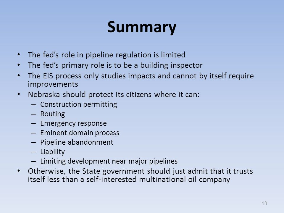 Summary The fed's role in pipeline regulation is limited The fed's primary role is to be a building inspector The EIS process only studies impacts and cannot by itself require improvements Nebraska should protect its citizens where it can: – Construction permitting – Routing – Emergency response – Eminent domain process – Pipeline abandonment – Liability – Limiting development near major pipelines Otherwise, the State government should just admit that it trusts itself less than a self-interested multinational oil company 18