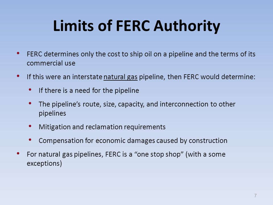 Limits of FERC Authority FERC determines only the cost to ship oil on a pipeline and the terms of its commercial use If this were an interstate natural gas pipeline, then FERC would determine: If there is a need for the pipeline The pipeline's route, size, capacity, and interconnection to other pipelines Mitigation and reclamation requirements Compensation for economic damages caused by construction For natural gas pipelines, FERC is a one stop shop (with a some exceptions) 7