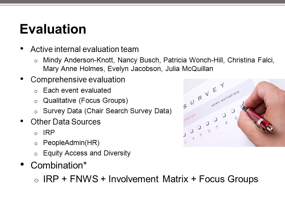 Evaluation Active internal evaluation team o Mindy Anderson-Knott, Nancy Busch, Patricia Wonch-Hill, Christina Falci, Mary Anne Holmes, Evelyn Jacobson, Julia McQuillan Comprehensive evaluation o Each event evaluated o Qualitative (Focus Groups) o Survey Data (Chair Search Survey Data) Other Data Sources o IRP o PeopleAdmin(HR) o Equity Access and Diversity Combination* o IRP + FNWS + Involvement Matrix + Focus Groups