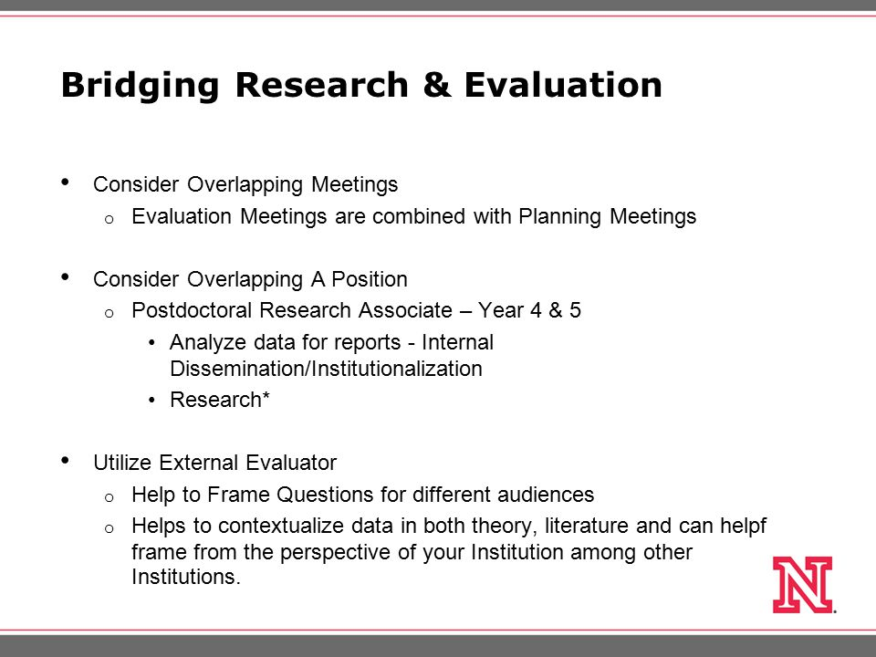 Bridging Research & Evaluation Consider Overlapping Meetings o Evaluation Meetings are combined with Planning Meetings Consider Overlapping A Position o Postdoctoral Research Associate – Year 4 & 5 Analyze data for reports - Internal Dissemination/Institutionalization Research* Utilize External Evaluator o Help to Frame Questions for different audiences o Helps to contextualize data in both theory, literature and can helpf frame from the perspective of your Institution among other Institutions.