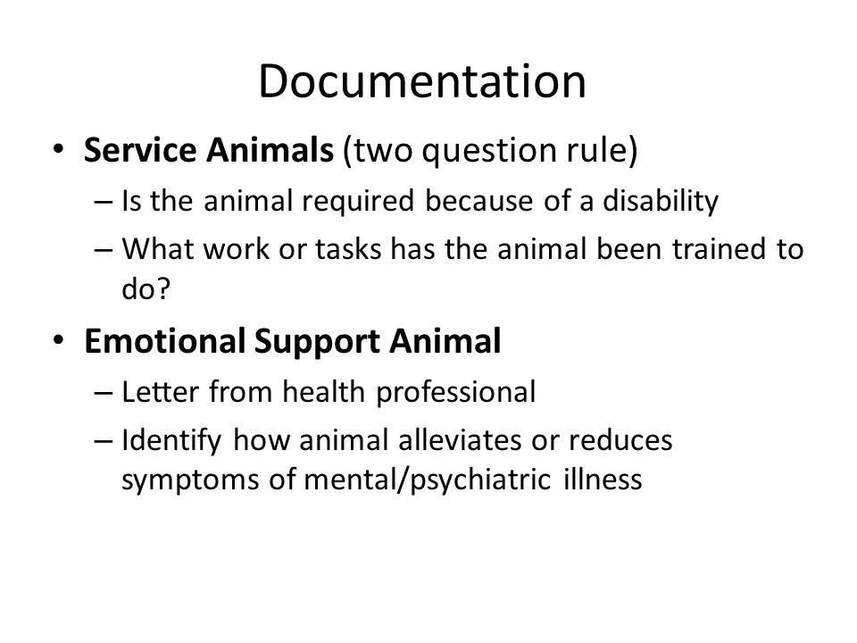 Documentation Service Animals (two question rule) – Is the animal required because of a disability – What work or tasks has the animal been trained to