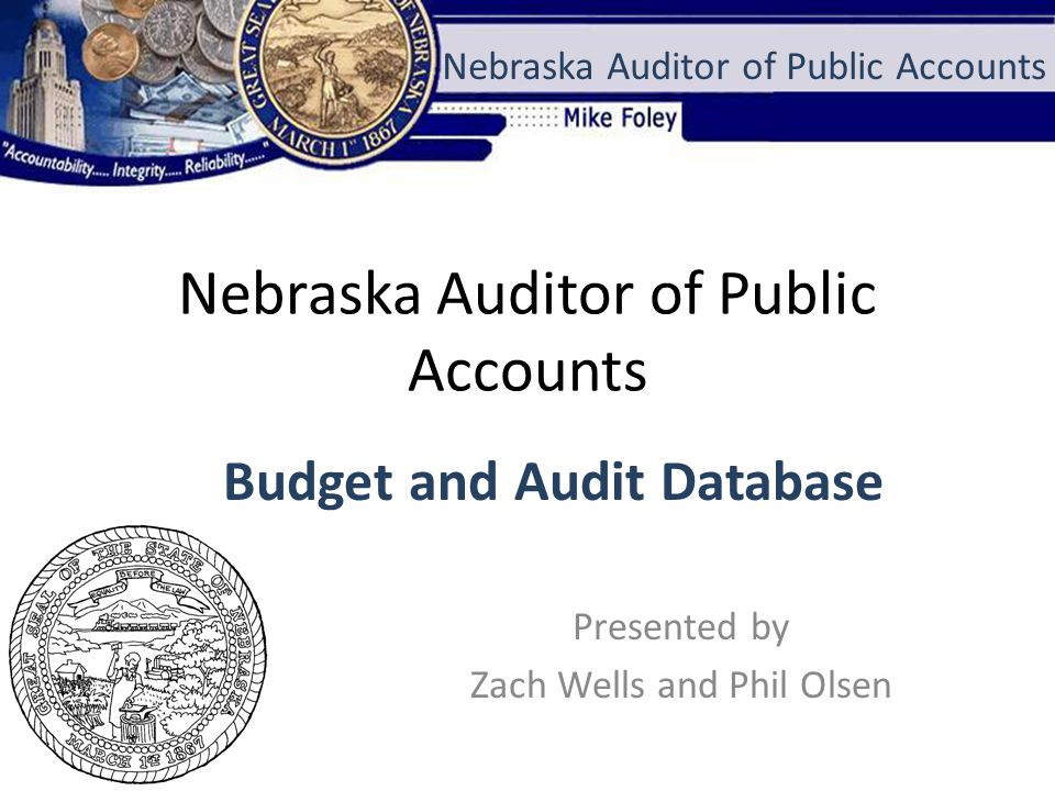Nebraska Auditor of Public Accounts Presented by Zach Wells and Phil Olsen Nebraska Auditor of Public Accounts Budget and Audit Database