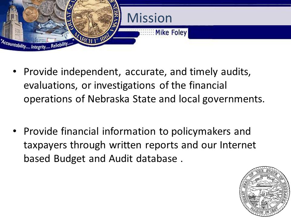 Provide independent, accurate, and timely audits, evaluations, or investigations of the financial operations of Nebraska State and local governments.