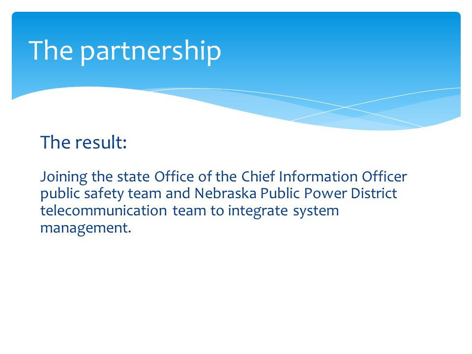 The partnership The result: Joining the state Office of the Chief Information Officer public safety team and Nebraska Public Power District telecommunication team to integrate system management.