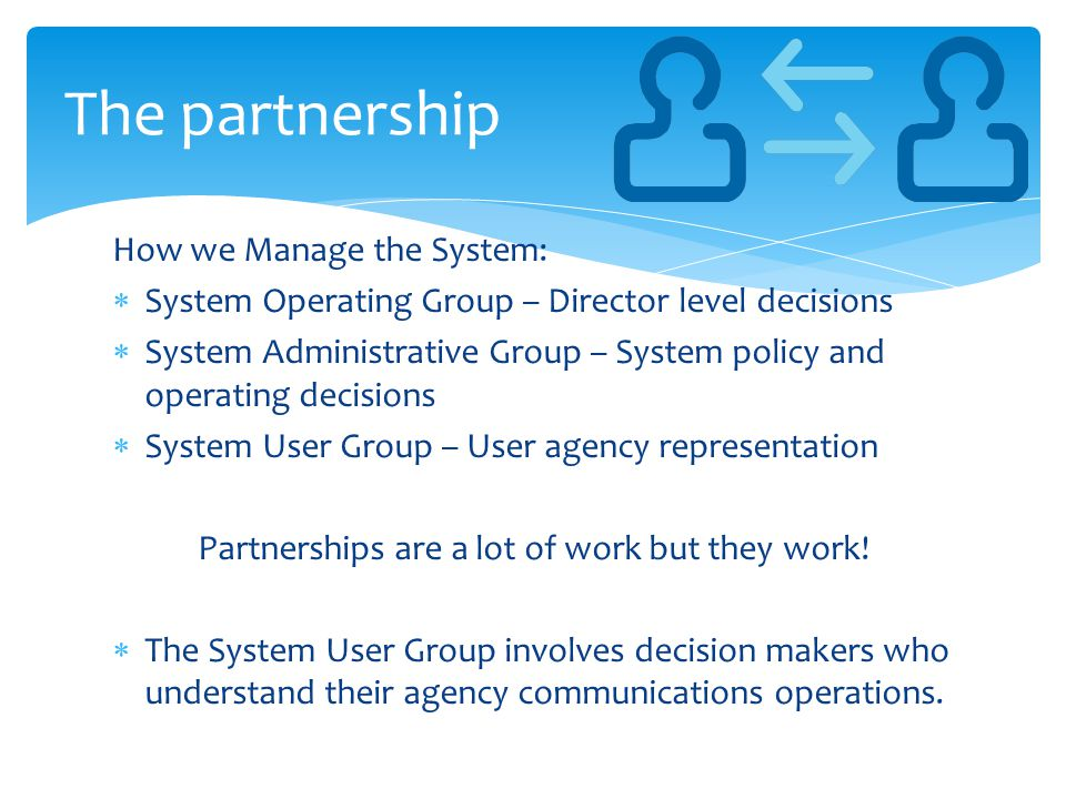 How we Manage the System:  System Operating Group – Director level decisions  System Administrative Group – System policy and operating decisions  System User Group – User agency representation Partnerships are a lot of work but they work.