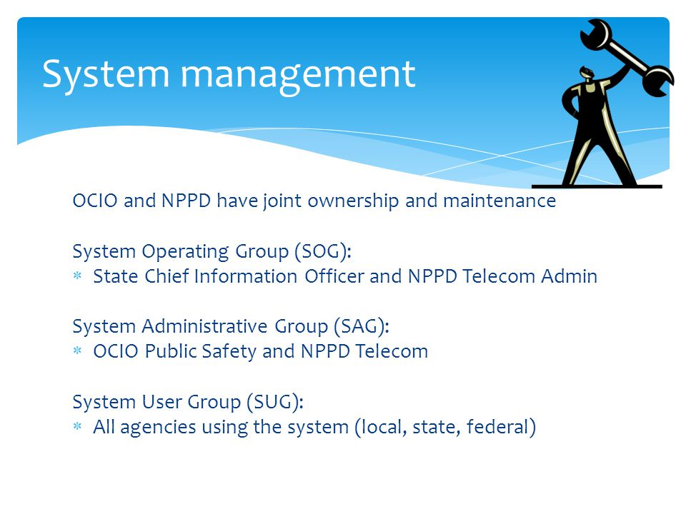 OCIO and NPPD have joint ownership and maintenance System Operating Group (SOG):  State Chief Information Officer and NPPD Telecom Admin System Administrative Group (SAG):  OCIO Public Safety and NPPD Telecom System User Group (SUG):  All agencies using the system (local, state, federal) System management