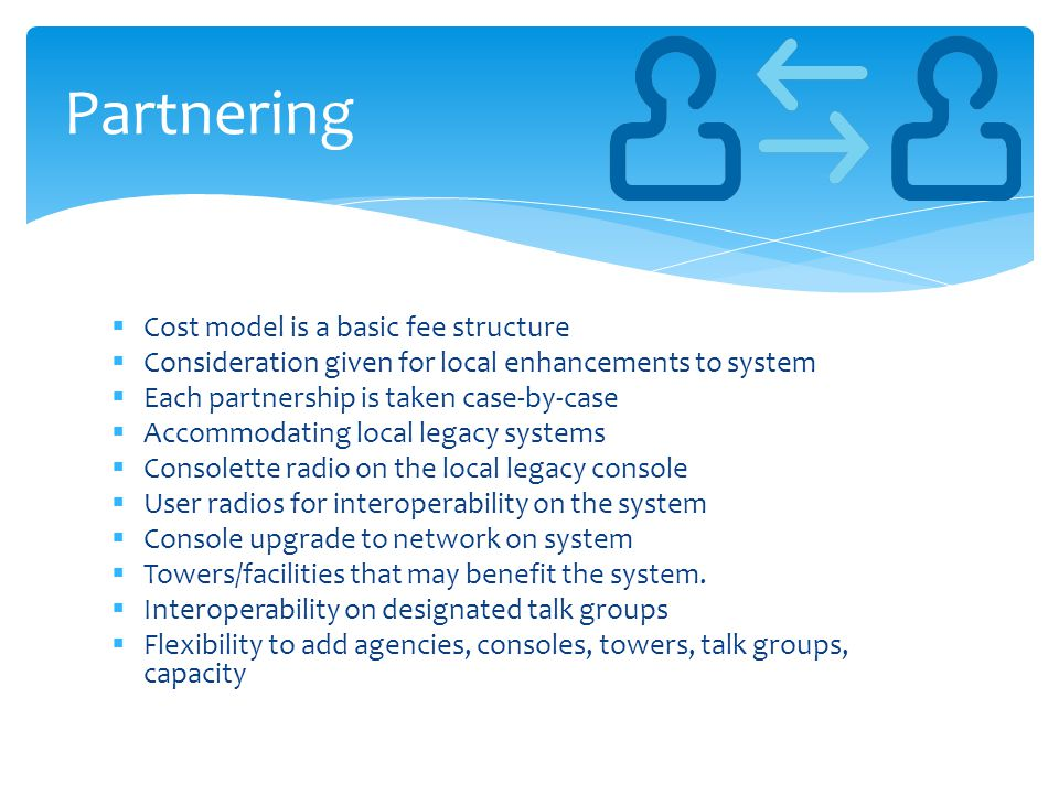  Cost model is a basic fee structure  Consideration given for local enhancements to system  Each partnership is taken case-by-case  Accommodating local legacy systems  Consolette radio on the local legacy console  User radios for interoperability on the system  Console upgrade to network on system  Towers/facilities that may benefit the system.