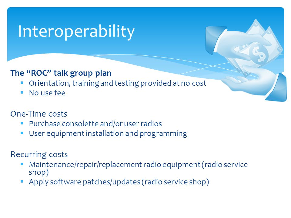 The ROC talk group plan  Orientation, training and testing provided at no cost  No use fee One-Time costs  Purchase consolette and/or user radios  User equipment installation and programming Recurring costs  Maintenance/repair/replacement radio equipment (radio service shop)  Apply software patches/updates (radio service shop) Interoperability
