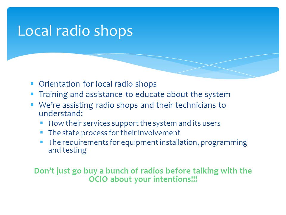  Orientation for local radio shops  Training and assistance to educate about the system  We're assisting radio shops and their technicians to understand:  How their services support the system and its users  The state process for their involvement  The requirements for equipment installation, programming and testing Don't just go buy a bunch of radios before talking with the OCIO about your intentions!!.