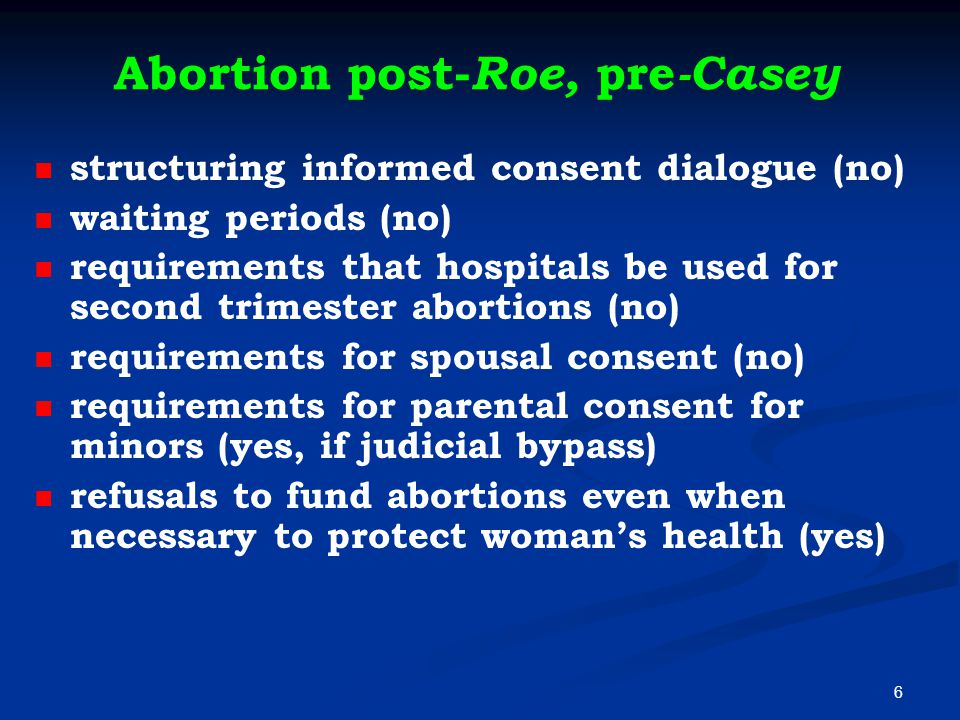 Abortion post- Roe, pre -Casey structuring informed consent dialogue (no) waiting periods (no) requirements that hospitals be used for second trimester abortions (no) requirements for spousal consent (no) requirements for parental consent for minors (yes, if judicial bypass) refusals to fund abortions even when necessary to protect woman's health (yes) 6