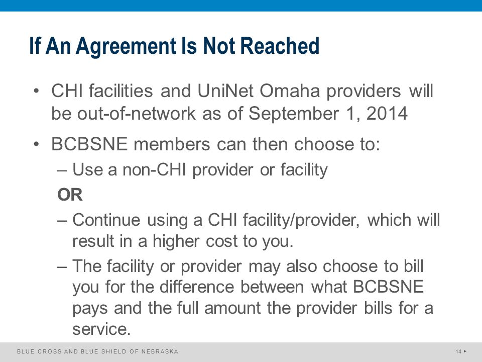 If An Agreement Is Not Reached CHI facilities and UniNet Omaha providers will be out-of-network as of September 1, 2014 BCBSNE members can then choose