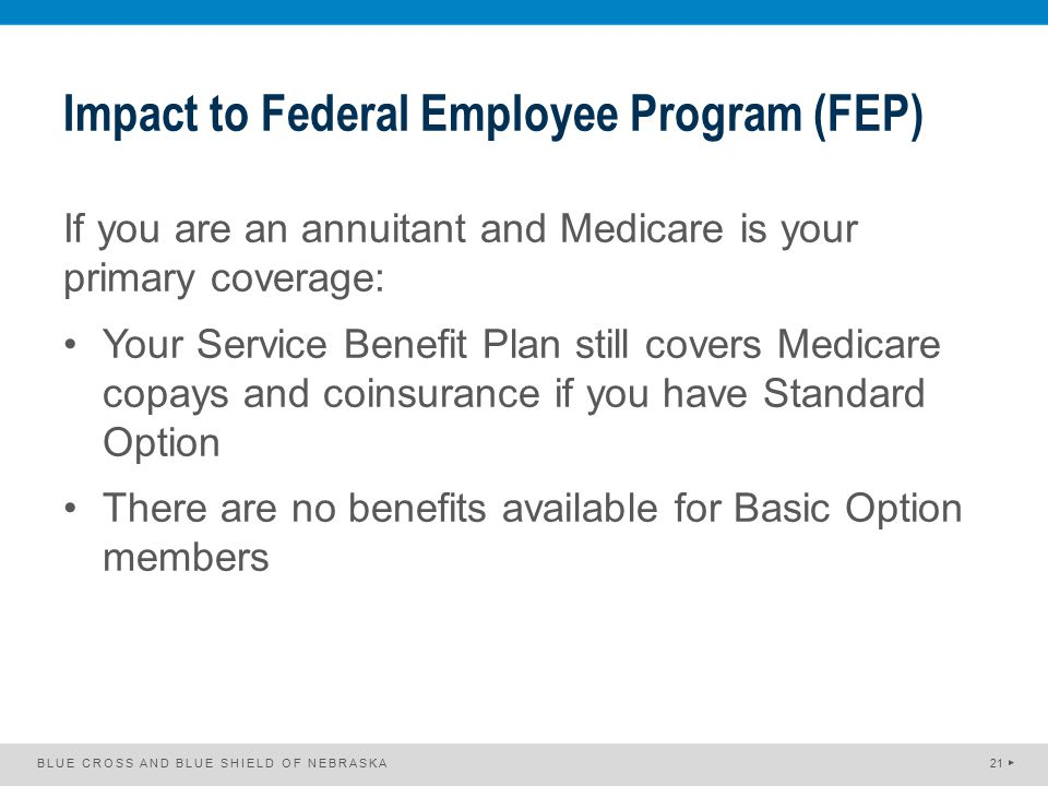 Impact to Federal Employee Program (FEP) If you are an annuitant and Medicare is your primary coverage: Your Service Benefit Plan still covers Medicar