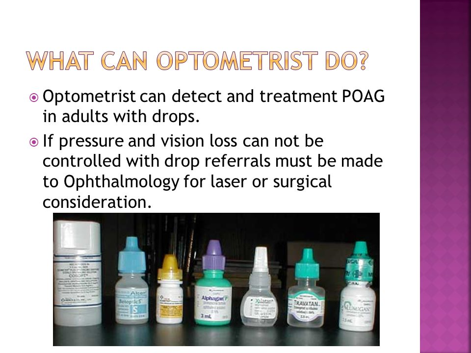 Optometrist can detect and treatment POAG in adults with drops.  If pressure and vision loss can not be controlled with drop referrals must be made