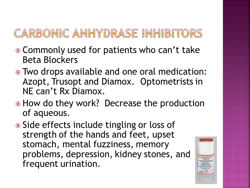  Commonly used for patients who can't take Beta Blockers  Two drops available and one oral medication: Azopt, Trusopt and Diamox.