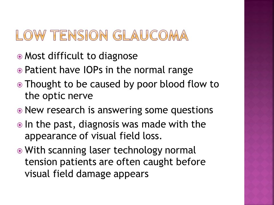  Most difficult to diagnose  Patient have IOPs in the normal range  Thought to be caused by poor blood flow to the optic nerve  New research is an