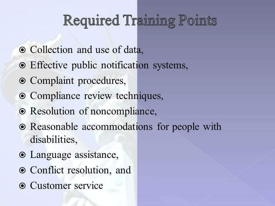  Collection and use of data,  Effective public notification systems,  Complaint procedures,  Compliance review techniques,  Resolution of noncompliance,  Reasonable accommodations for people with disabilities,  Language assistance,  Conflict resolution, and  Customer service