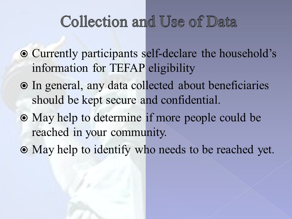  Currently participants self-declare the household's information for TEFAP eligibility  In general, any data collected about beneficiaries should be kept secure and confidential.