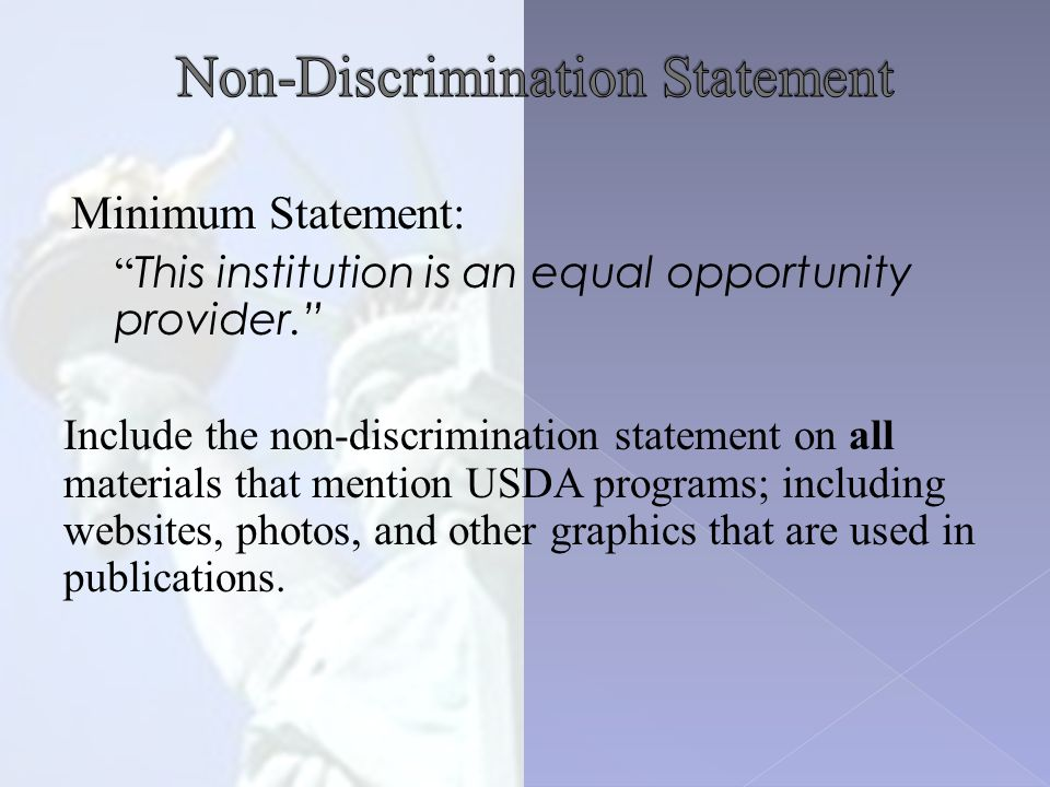 Minimum Statement: This institution is an equal opportunity provider. Include the non-discrimination statement on all materials that mention USDA programs; including websites, photos, and other graphics that are used in publications.