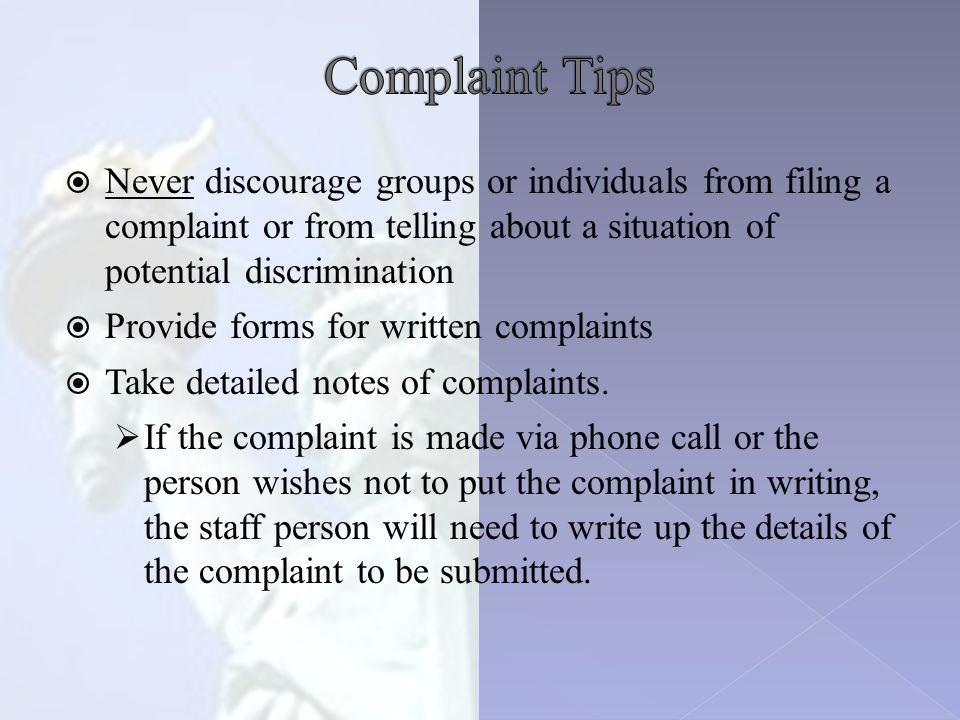  Never discourage groups or individuals from filing a complaint or from telling about a situation of potential discrimination  Provide forms for written complaints  Take detailed notes of complaints.