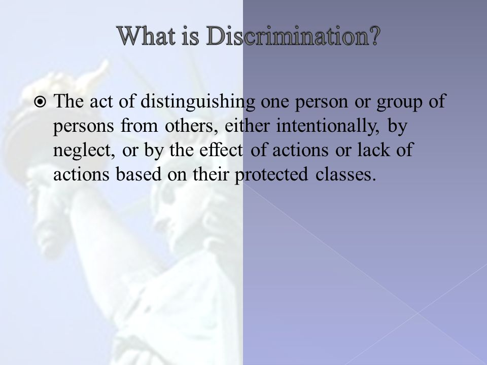  The act of distinguishing one person or group of persons from others, either intentionally, by neglect, or by the effect of actions or lack of actions based on their protected classes.
