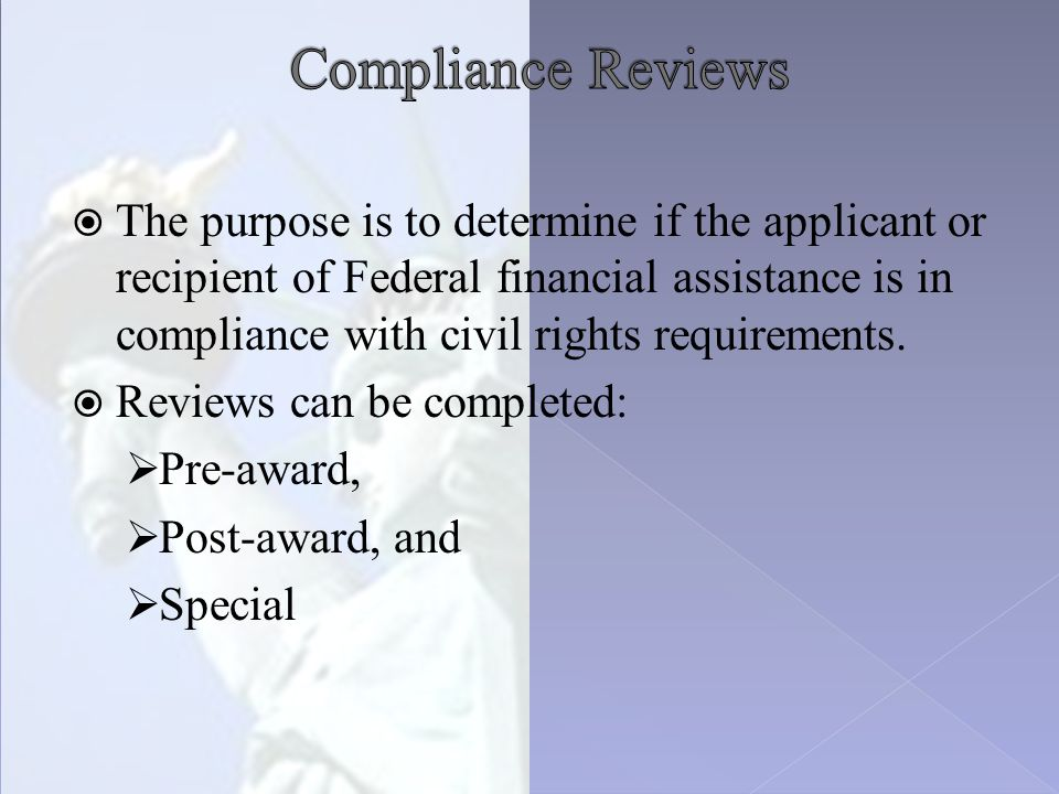  The purpose is to determine if the applicant or recipient of Federal financial assistance is in compliance with civil rights requirements.